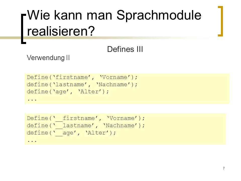 7 Wie kann man Sprachmodule realisieren? Defines III Verwendung II Define(firstname, Vorname); define(lastname, Nachname); define(age, Alter);... Defi