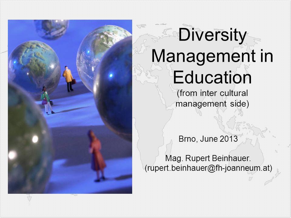 Diversity Management in Education (from inter cultural management side) Brno, June 2013 Mag. Rupert Beinhauer. (rupert.beinhauer@fh-joanneum.at)