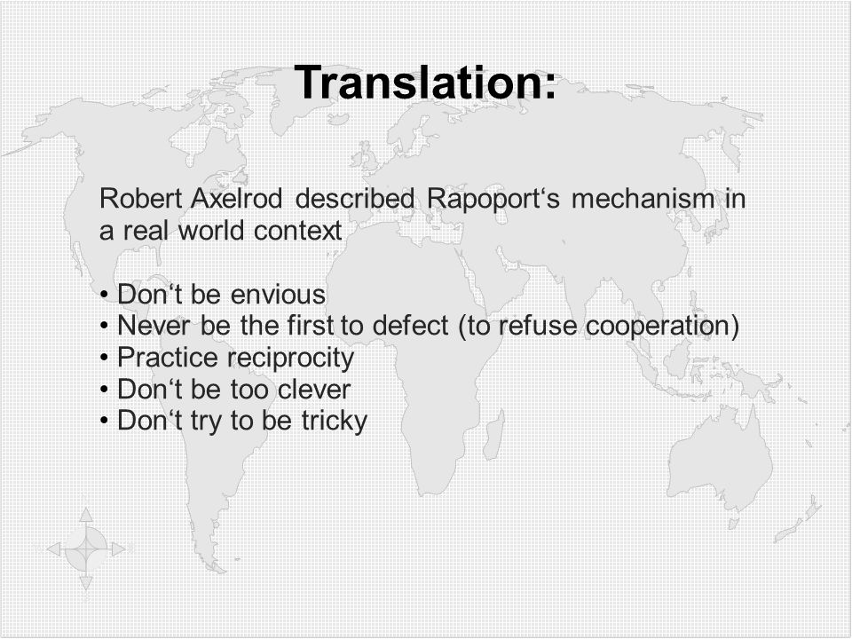 Translation: Robert Axelrod described Rapoports mechanism in a real world context Dont be envious Never be the first to defect (to refuse cooperation)