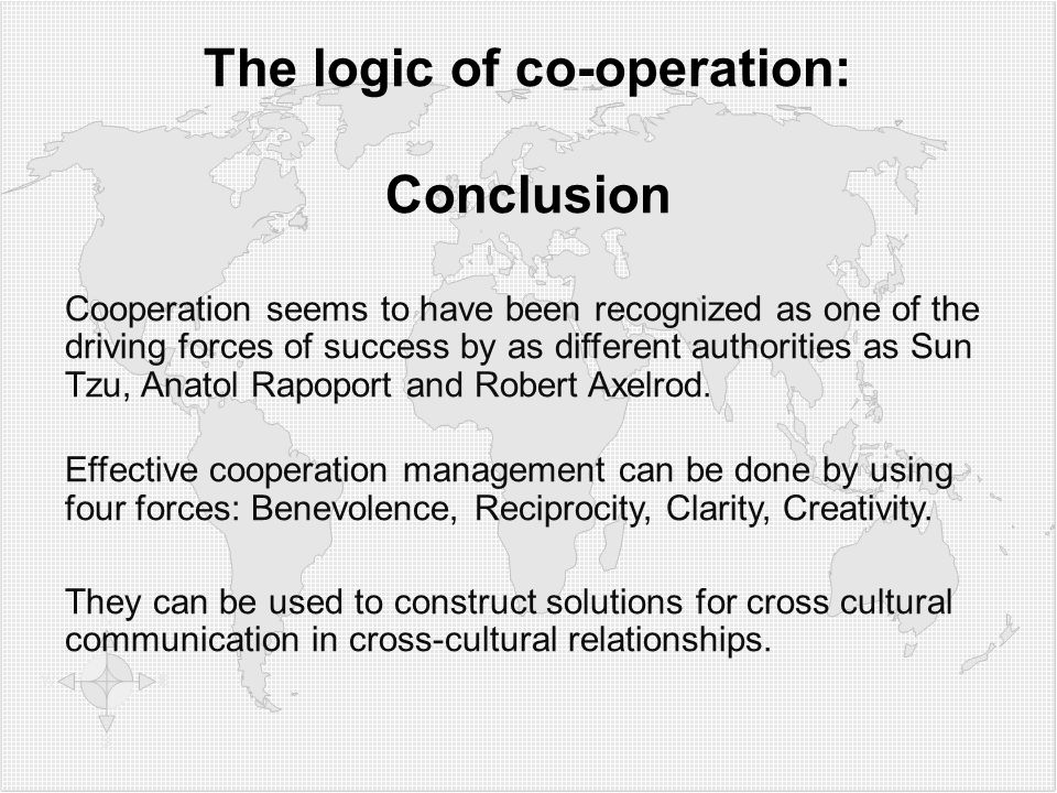 The logic of co-operation: Conclusion Cooperation seems to have been recognized as one of the driving forces of success by as different authorities as