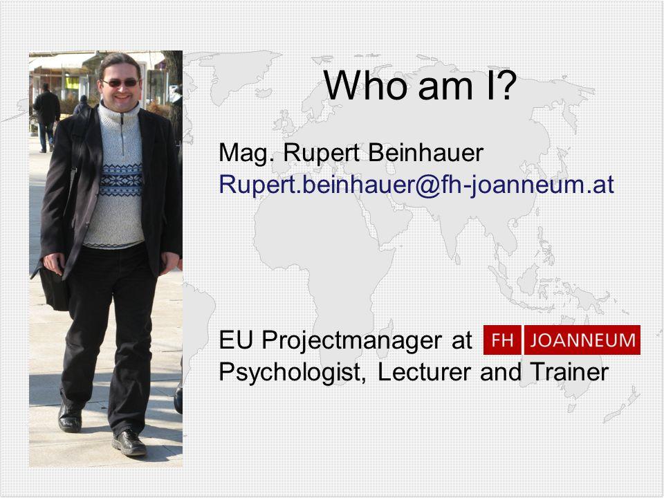 Mag. Rupert Beinhauer Rupert.beinhauer@fh-joanneum.at EU Projectmanager at Psychologist, Lecturer and Trainer Who am I?