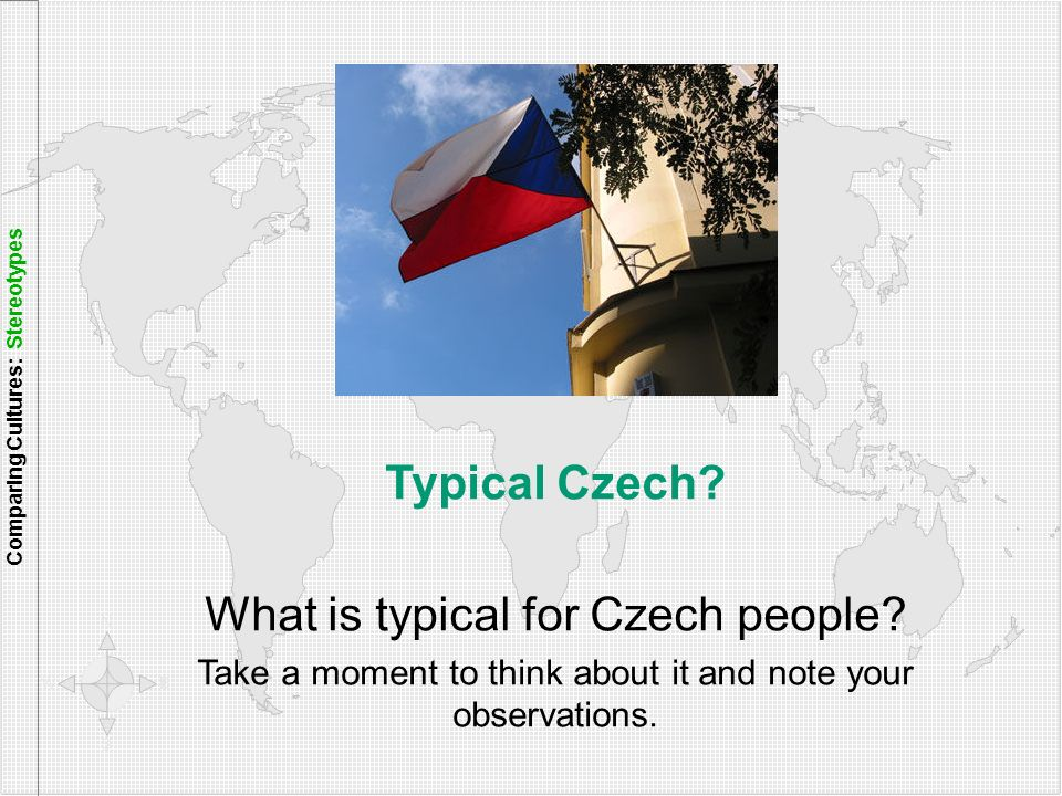 Typical Czech? What is typical for Czech people? Take a moment to think about it and note your observations. Comparing Cultures: Stereotypes