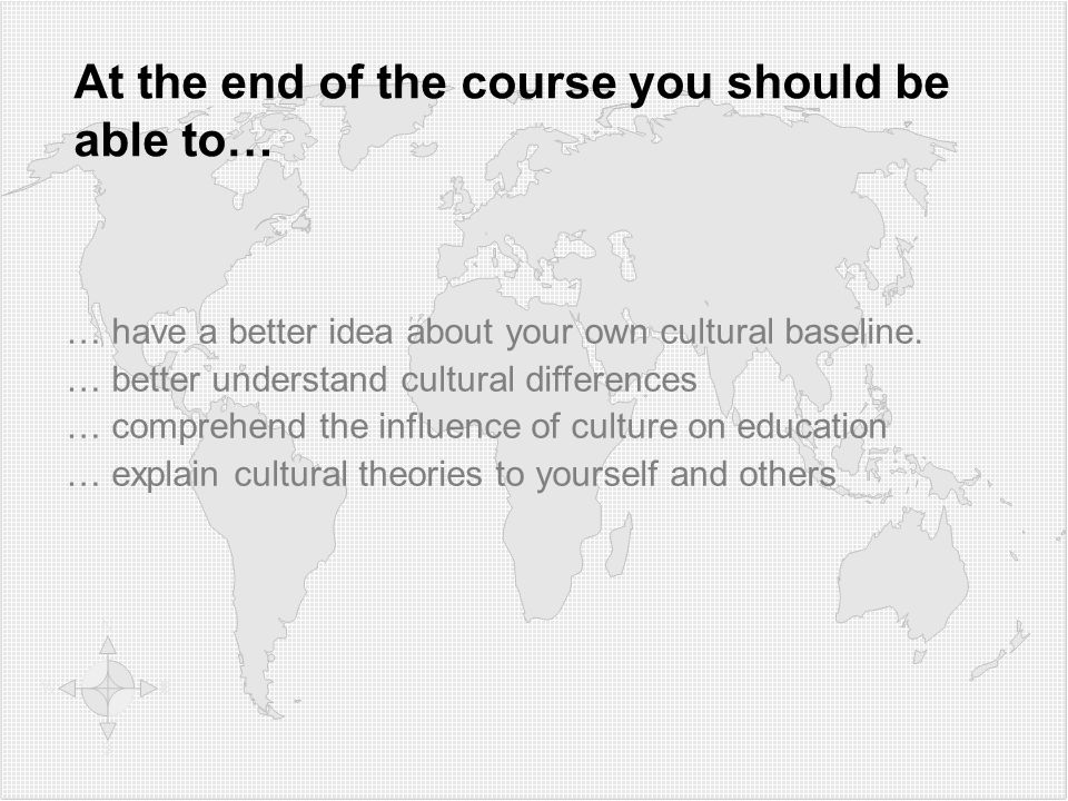 At the end of the course you should be able to… … have a better idea about your own cultural baseline. … better understand cultural differences … comp