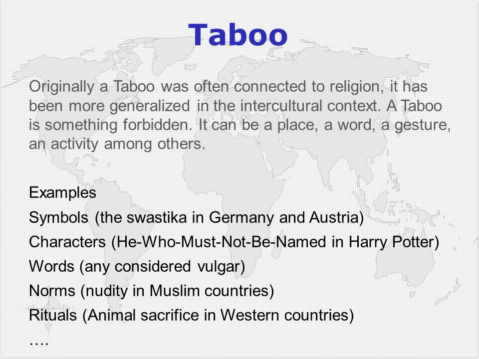 Taboo Originally a Taboo was often connected to religion, it has been more generalized in the intercultural context. A Taboo is something forbidden. I