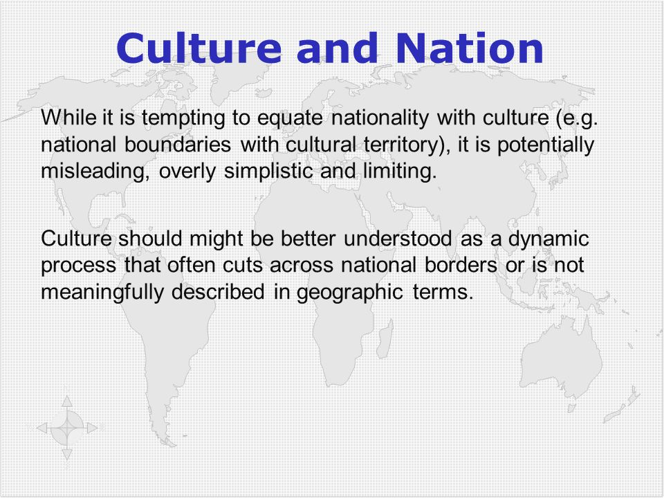 Culture and Nation While it is tempting to equate nationality with culture (e.g. national boundaries with cultural territory), it is potentially misle