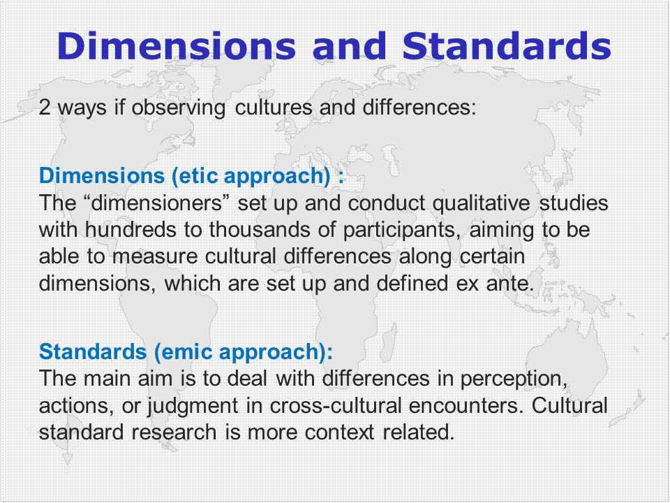 Dimensions and Standards 2 ways if observing cultures and differences: Dimensions (etic approach) : The dimensioners set up and conduct qualitative st