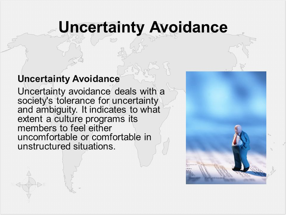 Uncertainty Avoidance Uncertainty avoidance deals with a society's tolerance for uncertainty and ambiguity. It indicates to what extent a culture prog