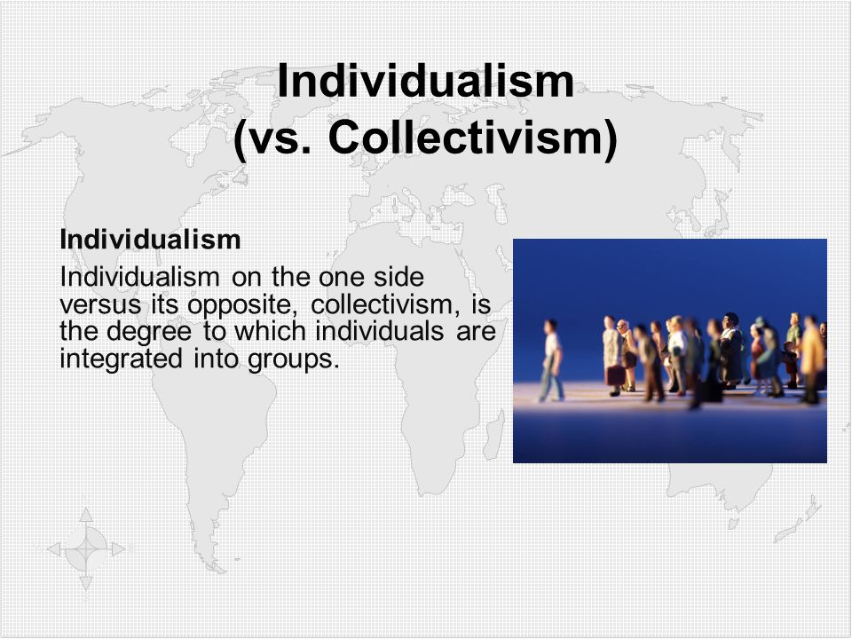 Individualism (vs. Collectivism) Individualism Individualism on the one side versus its opposite, collectivism, is the degree to which individuals are