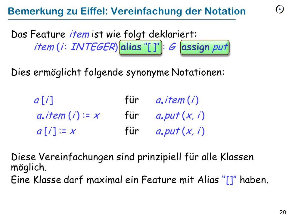 20 Bemerkung zu Eiffel: Vereinfachung der Notation Das Feature item ist wie folgt deklariert: item (i : INTEGER) alias [ ] : G assign put Dies ermöglicht folgende synonyme Notationen: a [i ] für a.