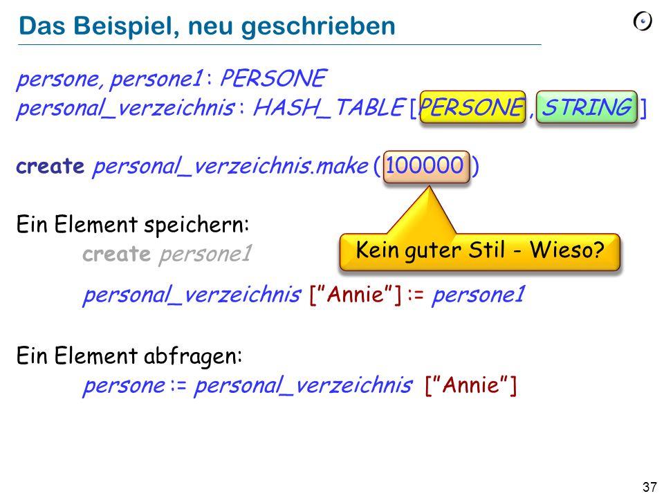 37 Das Beispiel, neu geschrieben persone, persone1 : PERSONE personal_verzeichnis : HASH_TABLE [PERSONE, STRING ] create personal_verzeichnis.make ( 100000 ) Ein Element speichern: create persone1 personal_verzeichnis [Annie] := persone1 Ein Element abfragen: persone := personal_verzeichnis [Annie] Kein guter Stil - Wieso