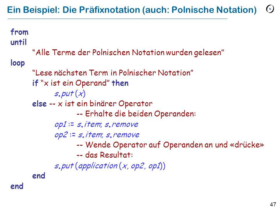 47 Ein Beispiel: Die Präfixnotation (auch: Polnische Notation) from until Alle Terme der Polnischen Notation wurden gelesen loop Lese nächsten Term in Polnischer Notation if x ist ein Operand then s.