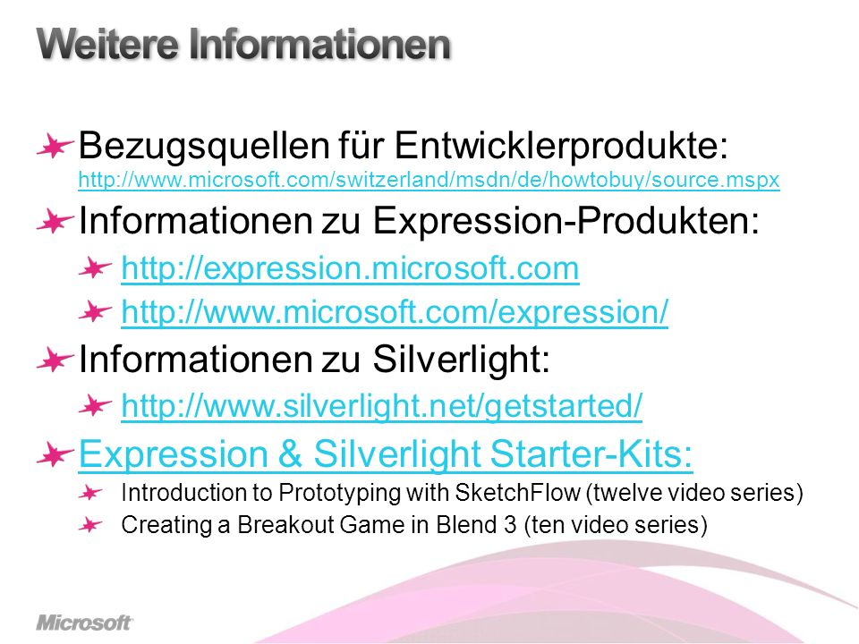 Bezugsquellen für Entwicklerprodukte: http://www.microsoft.com/switzerland/msdn/de/howtobuy/source.mspx http://www.microsoft.com/switzerland/msdn/de/howtobuy/source.mspx Informationen zu Expression-Produkten: http://expression.microsoft.com http://www.microsoft.com/expression/ Informationen zu Silverlight: http://www.silverlight.net/getstarted/ Expression & Silverlight Starter-Kits: Introduction to Prototyping with SketchFlow (twelve video series) Creating a Breakout Game in Blend 3 (ten video series)