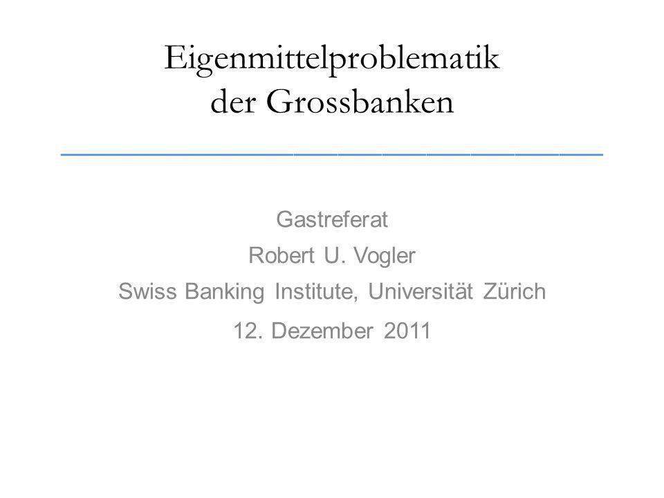 Eigenmittelproblematik der Grossbanken _____________________________________ Gastreferat Robert U.
