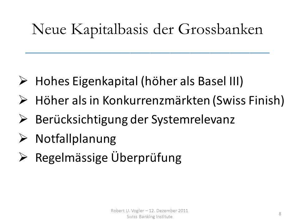 Neue Kapitalbasis der Grossbanken _____________________________________ Hohes Eigenkapital (höher als Basel III) Höher als in Konkurrenzmärkten (Swiss Finish) Berücksichtigung der Systemrelevanz Notfallplanung Regelmässige Überprüfung Robert U.