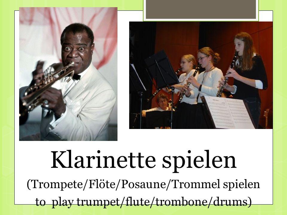 Klarinette spielen (Trompete/Flöte/Posaune/Trommel spielen to play trumpet/flute/trombone/drums)