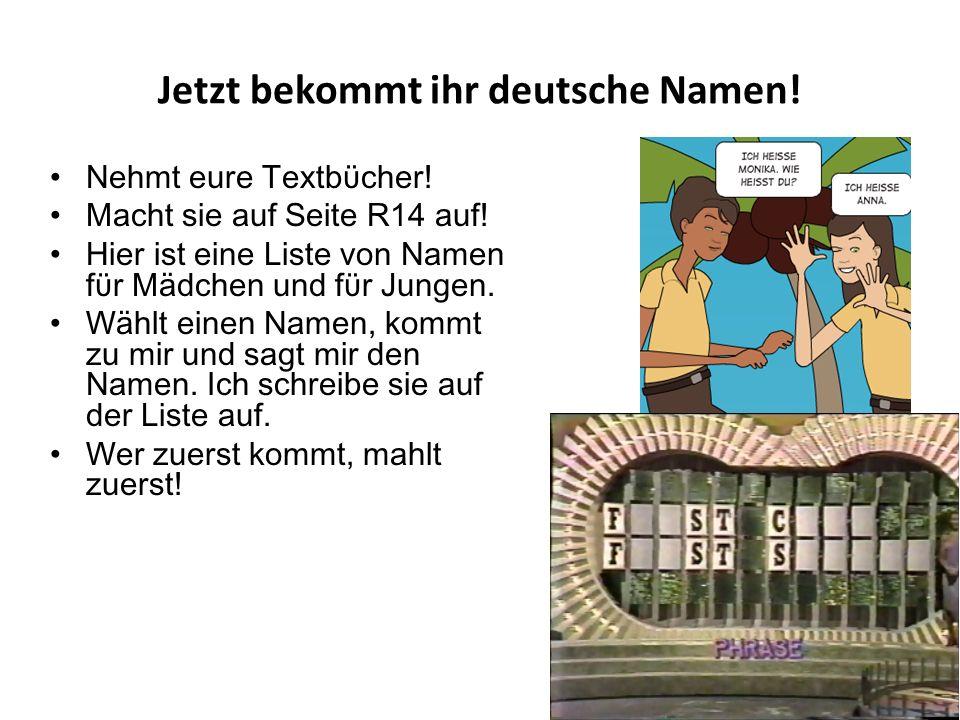 Jetzt bekommt ihr deutsche Namen. Nehmt eure Textbϋcher.