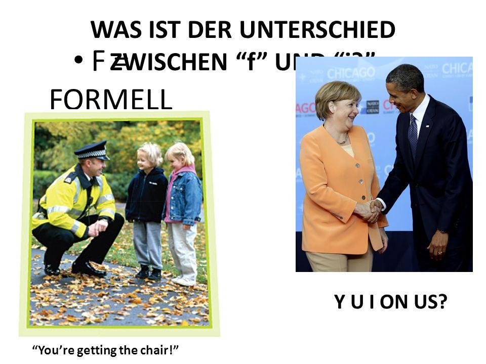WAS IST DER UNTERSCHIED ZWISCHEN f UND i F = FORMELL Youre getting the chair! Y U I ON US