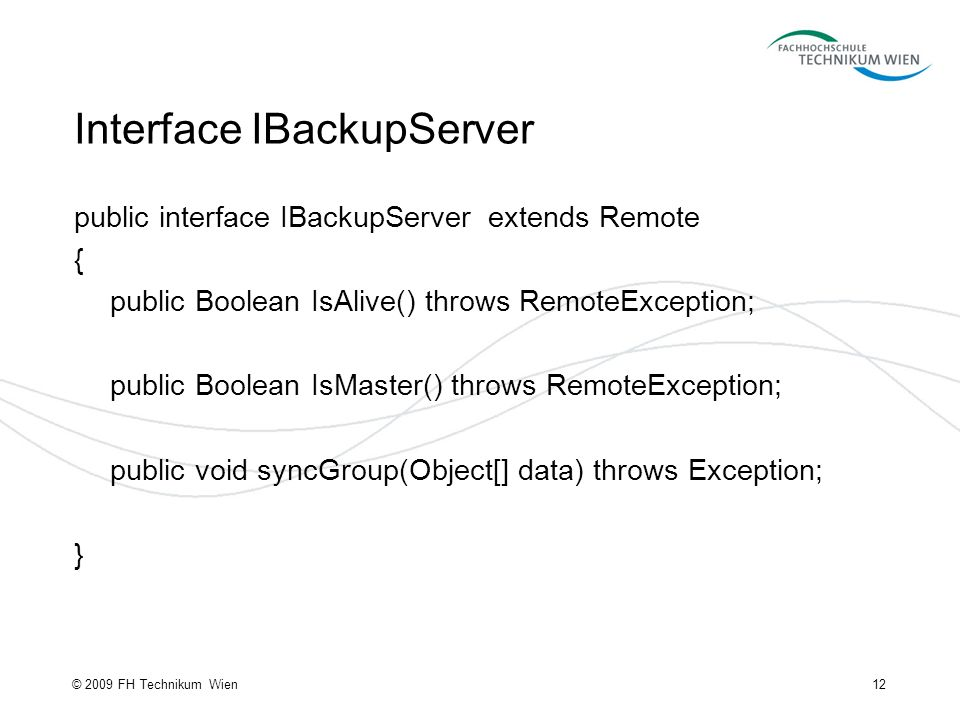 Interface IBackupServer public interface IBackupServer extends Remote { public Boolean IsAlive() throws RemoteException; public Boolean IsMaster() throws RemoteException; public void syncGroup(Object[] data) throws Exception; } 12© 2009 FH Technikum Wien
