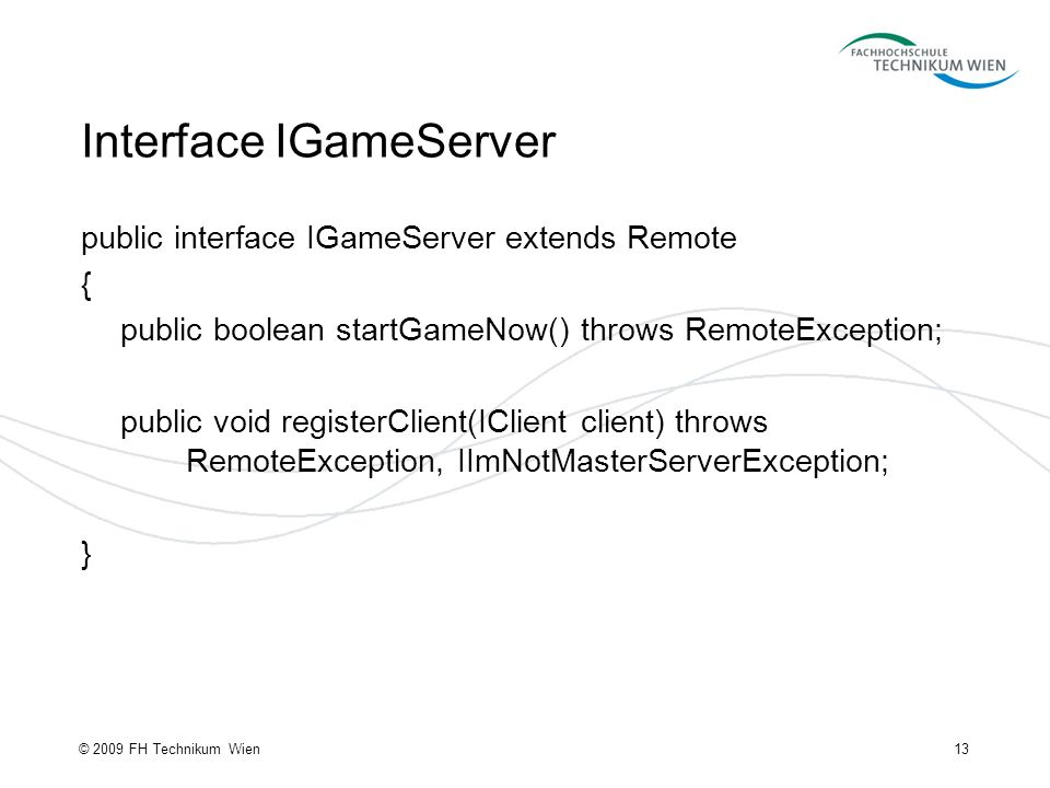 Interface IGameServer 13© 2009 FH Technikum Wien public interface IGameServer extends Remote { public boolean startGameNow() throws RemoteException; public void registerClient(IClient client) throws RemoteException, IImNotMasterServerException; }