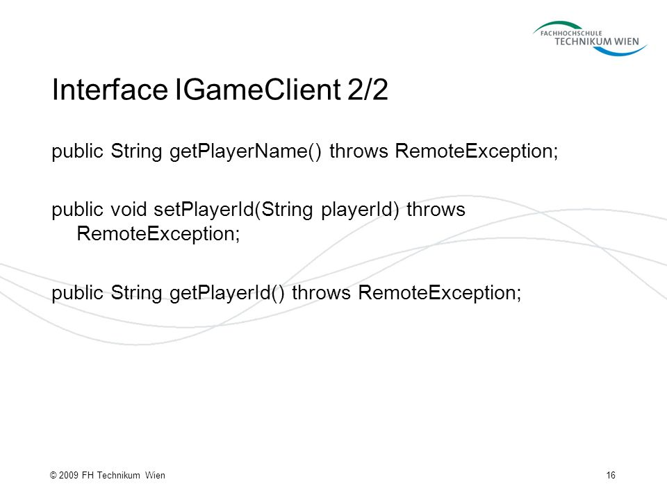 Interface IGameClient 2/2 public String getPlayerName() throws RemoteException; public void setPlayerId(String playerId) throws RemoteException; public String getPlayerId() throws RemoteException; 16© 2009 FH Technikum Wien