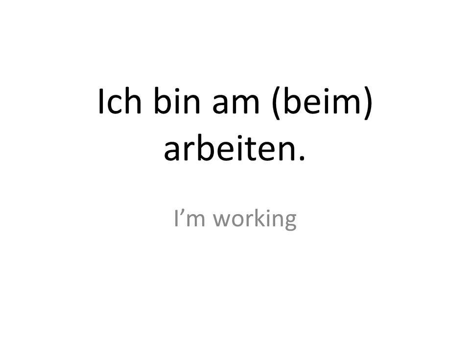 Ich bin am (beim) arbeiten. Im working