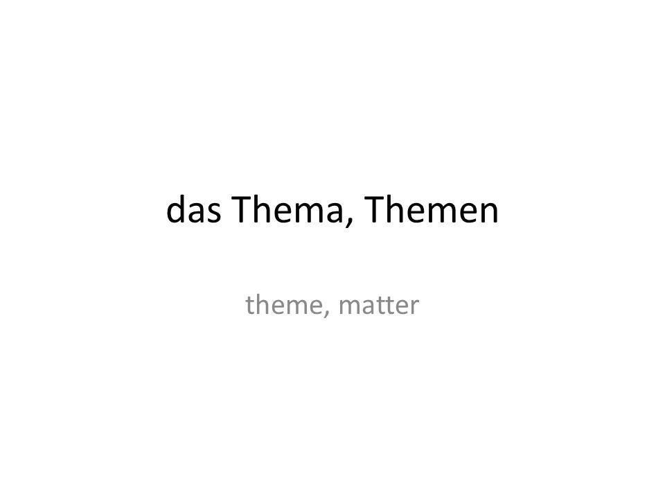 das Thema, Themen theme, matter