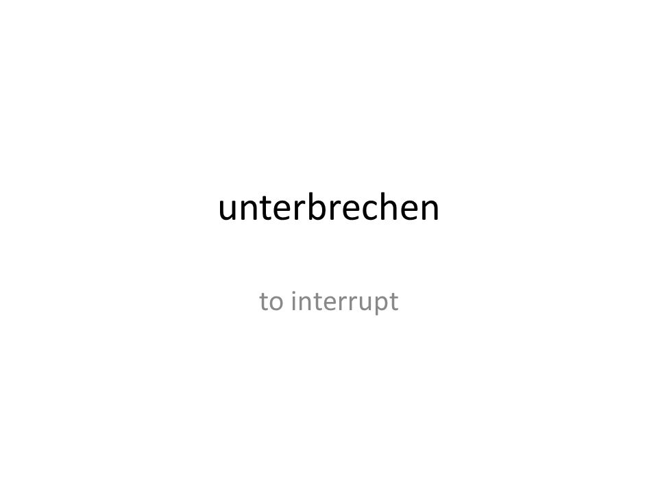 unterbrechen to interrupt