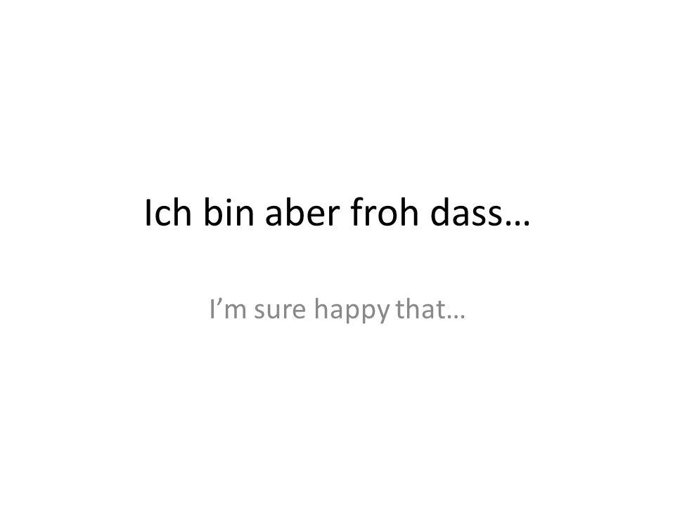 Ich bin aber froh dass… Im sure happy that…