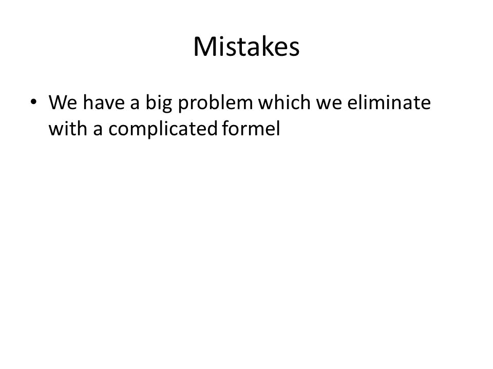 Mistakes We have a big problem which we eliminate with a complicated formel