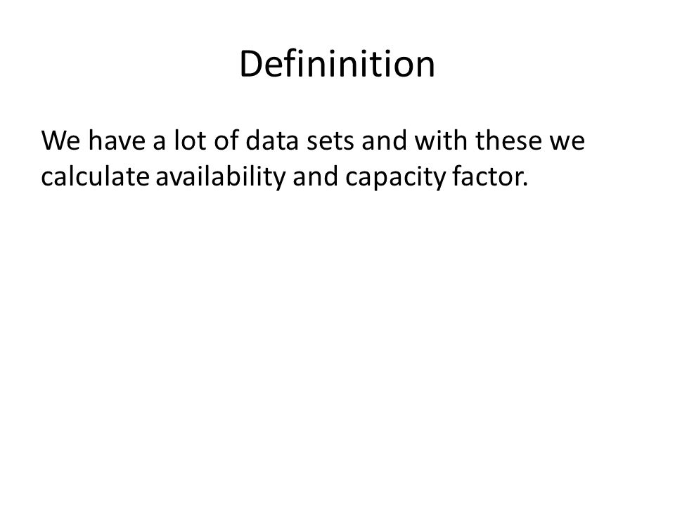 Defininition We have a lot of data sets and with these we calculate availability and capacity factor.