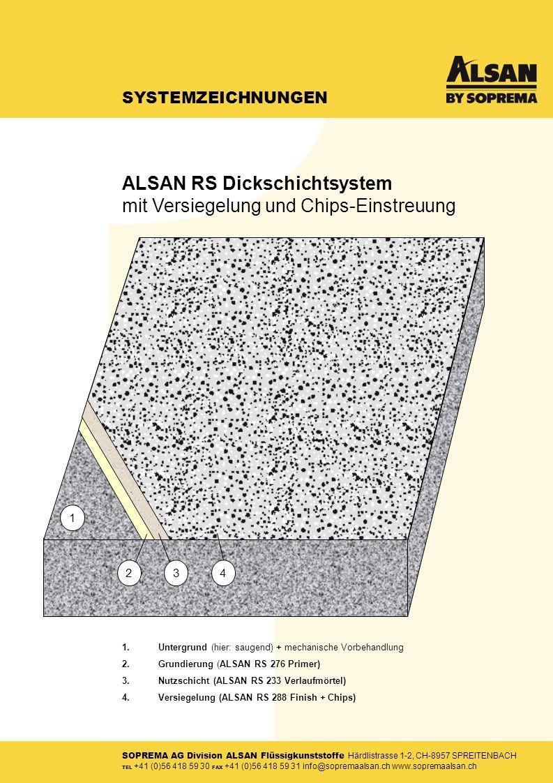 SOPREMA AG Division ALSAN Flüssigkunststoffe Härdlistrasse 1-2, CH-8957 SPREITENBACH TEL +41 (0)56 418 59 30 FAX +41 (0)56 418 59 31 info@sopremaalsan.ch www.sopremaalsan.ch SYSTEMZEICHNUNGEN 1.Untergrund (hier: saugend) + mechanische Vorbehandlung 2.Grundierung (ALSAN RS 276 Primer) 3.Nutzschicht (ALSAN RS 233 Verlaufmörtel) 4.Versiegelung (ALSAN RS 288 Finish + Chips) 34 1 2 ALSAN RS Dickschichtsystem mit Versiegelung und Chips-Einstreuung