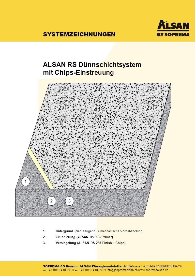 SOPREMA AG Division ALSAN Flüssigkunststoffe Härdlistrasse 1-2, CH-8957 SPREITENBACH TEL +41 (0)56 418 59 30 FAX +41 (0)56 418 59 31 info@sopremaalsan.ch www.sopremaalsan.ch SYSTEMZEICHNUNGEN 1.Untergrund (hier: saugend) + mechanische Vorbehandlung 2.Grundierung (ALSAN RS 276 Primer) 3.Versiegelung (ALSAN RS 288 Finish + Chips) 3 1 2 ALSAN RS Dünnschichtsystem mit Chips-Einstreuung