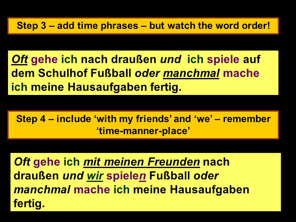 Step 3 – add time phrases – but watch the word order! Step 4 – include with my friends and we – remember time-manner-place Often I go outside and I pl