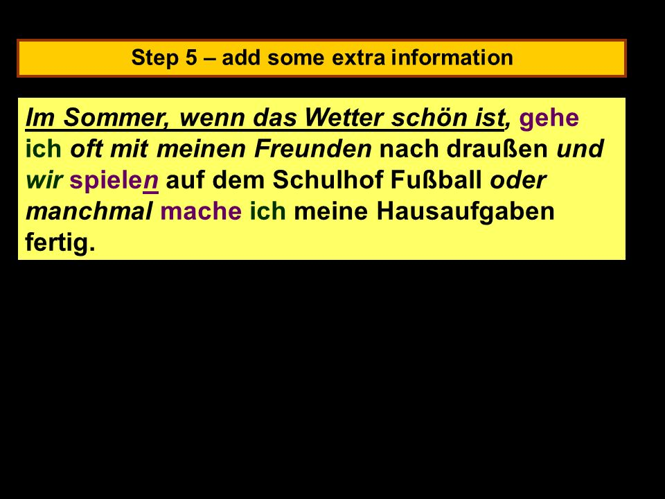 Step 5 – add some extra information In summer, when the weather is nice, I often go outside with my friends and we play football in the school yard or sometimes I finish my homework.