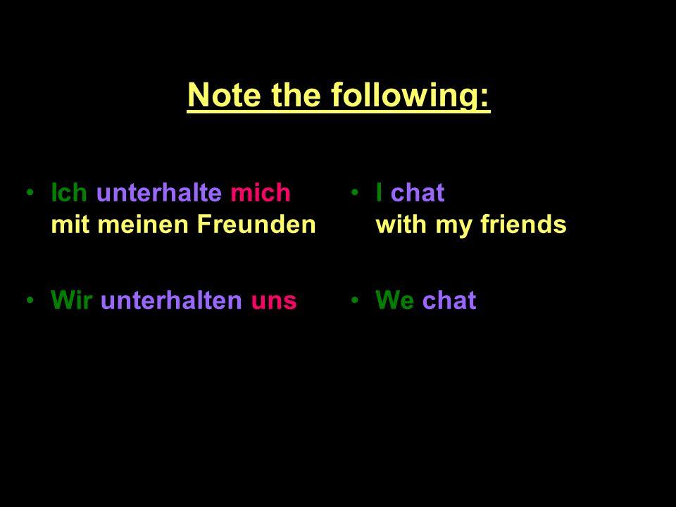 Note the following: Ich unterhalte mich mit meinen Freunden Wir unterhalten uns I chat with my friends We chat