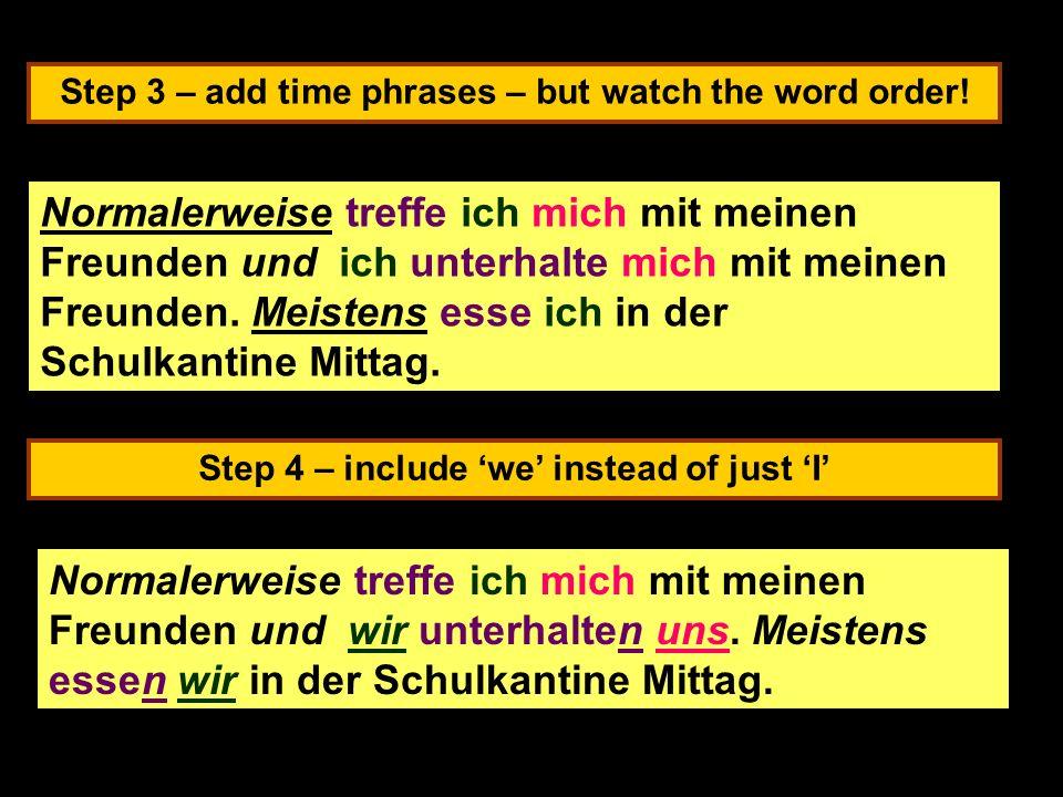 Step 3 – add time phrases – but watch the word order! Step 4 – include we instead of just I Normalerweise treffe ich mich mit meinen Freunden und ich