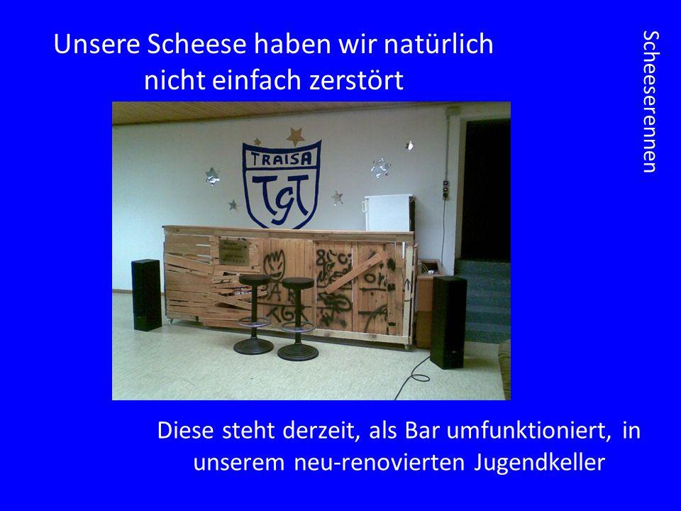 Scheeserennen Unsere Scheese haben wir natürlich nicht einfach zerstört Diese steht derzeit, als Bar umfunktioniert, in unserem neu-renovierten Jugendkeller