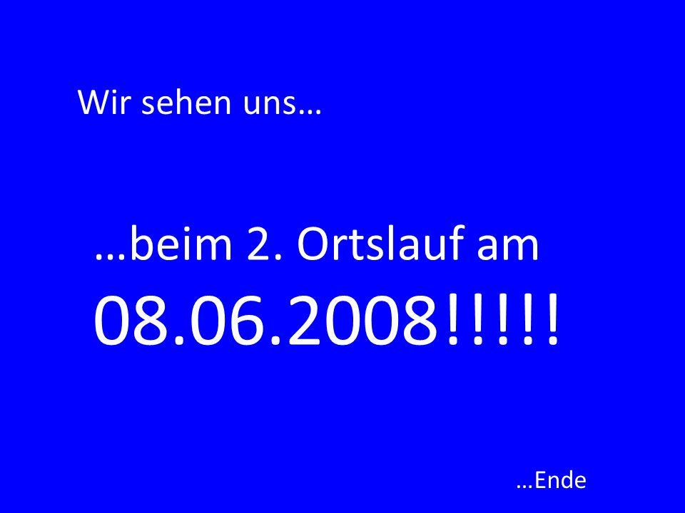 Wir sehen uns… …beim 2. Ortslauf am 08.06.2008!!!!! …Ende