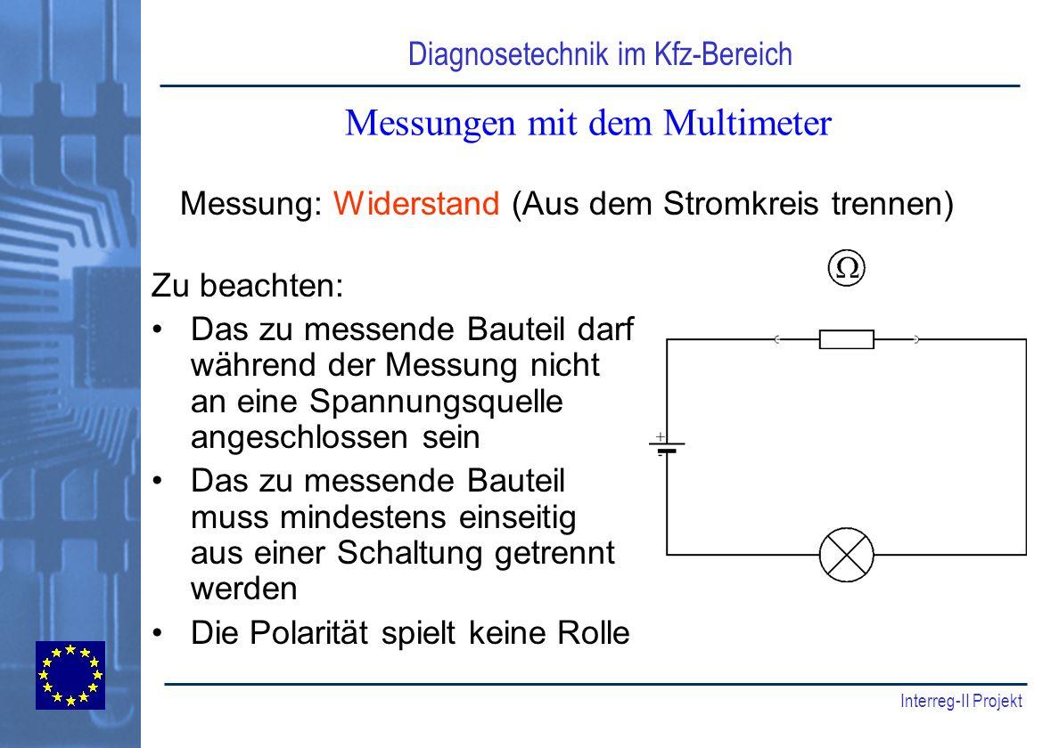 Diagnosetechnik im Kfz-Bereich Interreg-II Projekt Messungen mit dem Multimeter Zu beachten: Das zu messende Bauteil darf während der Messung nicht an