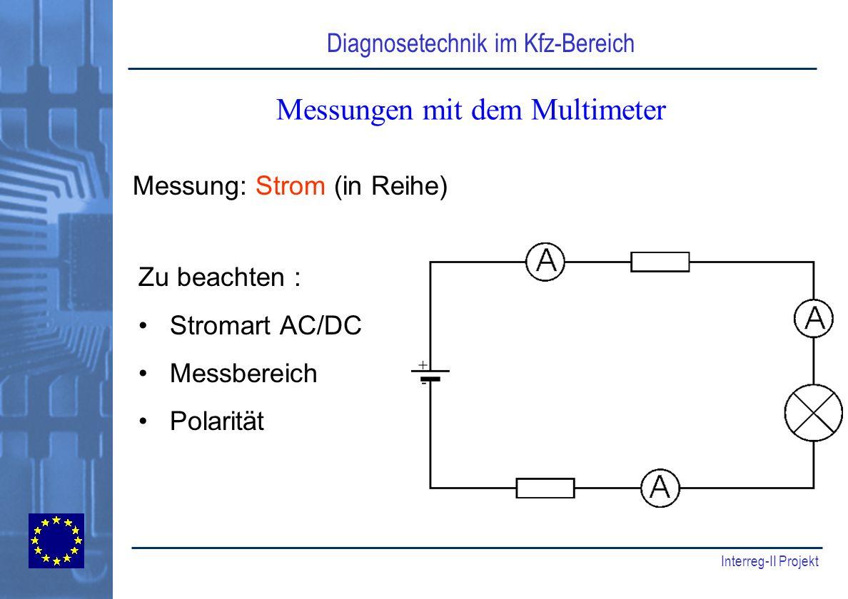 Diagnosetechnik im Kfz-Bereich Interreg-II Projekt Messungen mit dem Multimeter Zu beachten : Stromart AC/DC Messbereich Polarität Messung: Strom (in