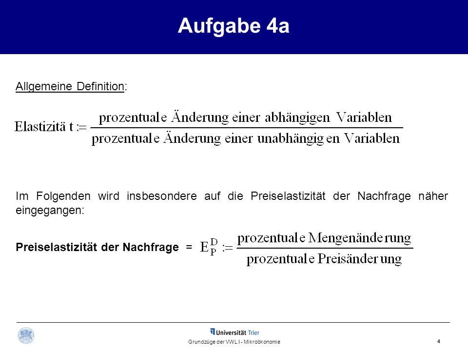 Aufgabe 4a 4 Grundzüge der VWL I - Mikroökonomie Allgemeine Definition: Preiselastizität der Nachfrage = Im Folgenden wird insbesondere auf die Preise
