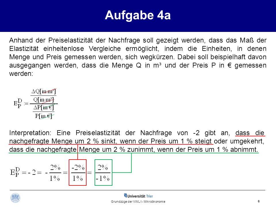 Aufgabe 4a 6 Grundzüge der VWL I - Mikroökonomie Anhand der Preiselastizität der Nachfrage soll gezeigt werden, dass das Maß der Elastizität einheiten