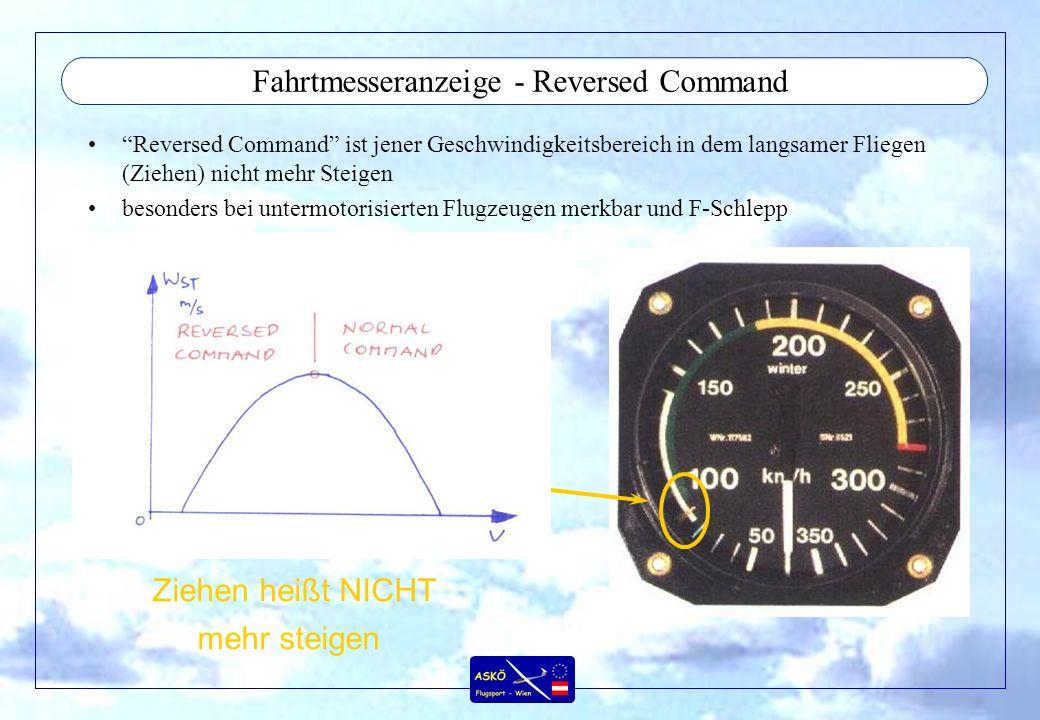 Fahrtmesseranzeige - Reversed Command Reversed Command ist jener Geschwindigkeitsbereich in dem langsamer Fliegen (Ziehen) nicht mehr Steigen besonders bei untermotorisierten Flugzeugen merkbar und F-Schlepp Ziehen heißt NICHT mehr steigen