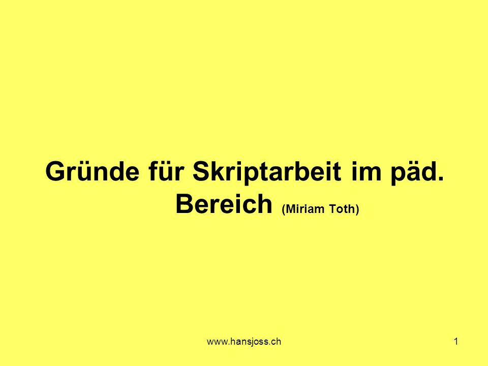 www.hansjoss.ch1 Gründe für Skriptarbeit im päd. Bereich (Miriam Toth)