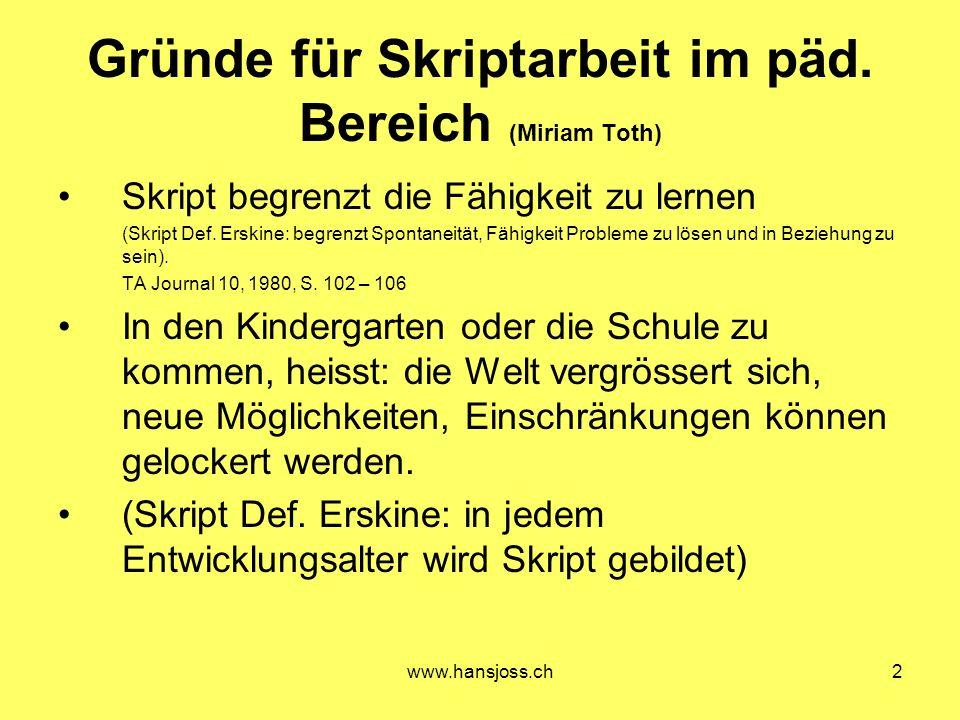 www.hansjoss.ch2 Gründe für Skriptarbeit im päd. Bereich (Miriam Toth) Skript begrenzt die Fähigkeit zu lernen (Skript Def. Erskine: begrenzt Spontane