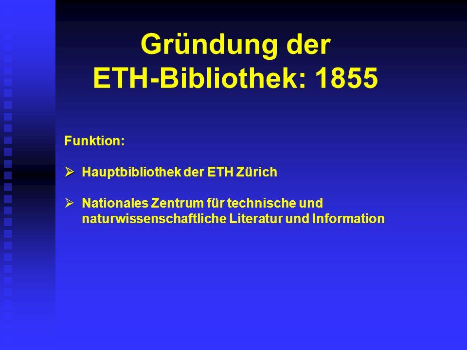 Gründung der ETH-Bibliothek: 1855 Funktion: Hauptbibliothek der ETH Zürich Nationales Zentrum für technische und naturwissenschaftliche Literatur und Information