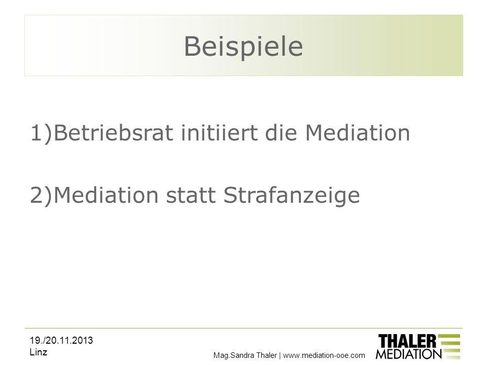 Mag.Sandra Thaler | www.mediation-ooe.com Beispiele 1)Betriebsrat initiiert die Mediation 2)Mediation statt Strafanzeige 19./20.11.2013 Linz