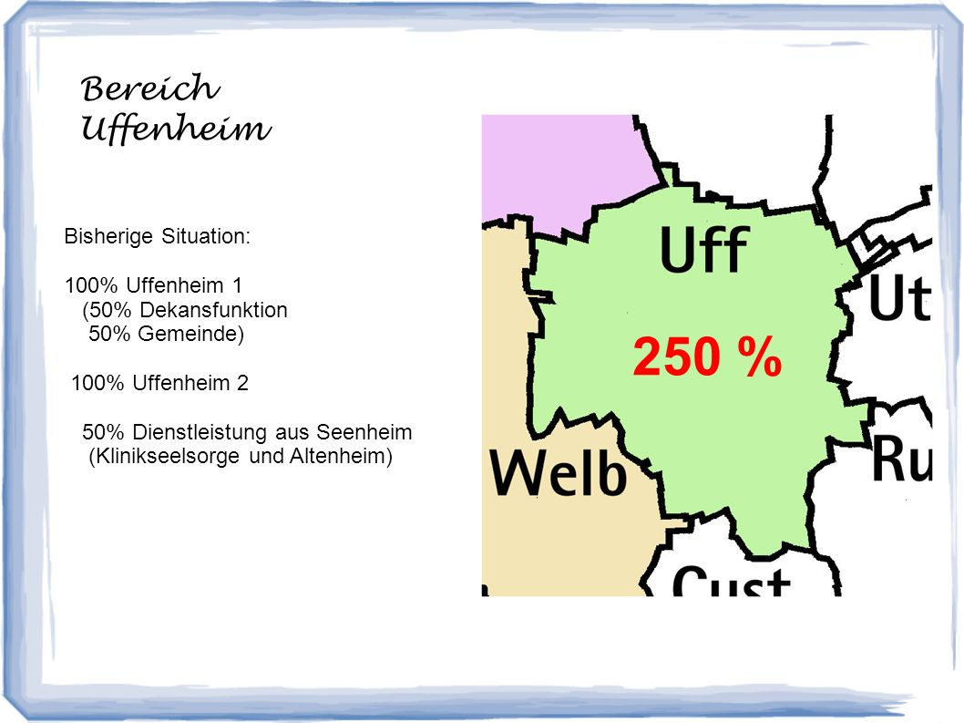 Bereich Uffenheim 250 % Bisherige Situation: 100% Uffenheim 1 (50% Dekansfunktion 50% Gemeinde) 100% Uffenheim 2 50% Dienstleistung aus Seenheim (Klinikseelsorge und Altenheim)