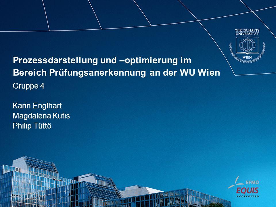 Prozessdarstellung und –optimierung im Bereich Prüfungsanerkennung an der WU Wien Gruppe 4 Karin Englhart Magdalena Kutis Philip Tüttö