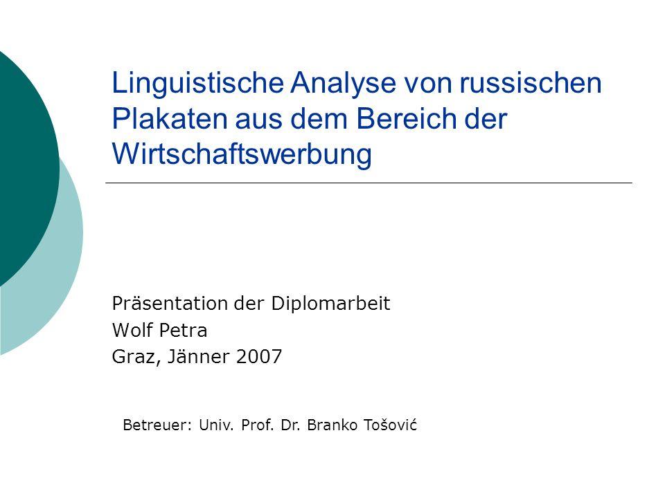 Linguistische Analyse von russischen Plakaten aus dem Bereich der Wirtschaftswerbung Präsentation der Diplomarbeit Wolf Petra Graz, Jänner 2007 Betreuer: Univ.